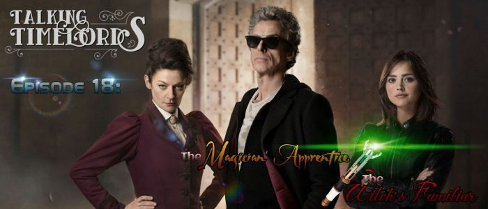 Talking Timelords Ep. 18: The Magician's Apprentice & The Witch's Familiar
