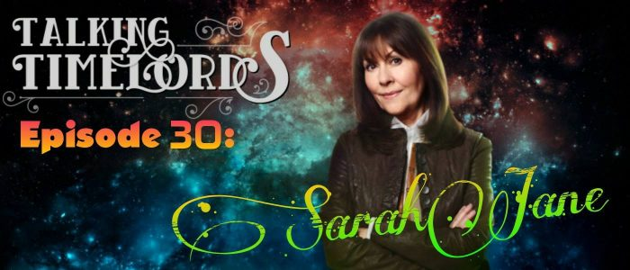 Talking Timelords Ep. 30: Sarah Jane