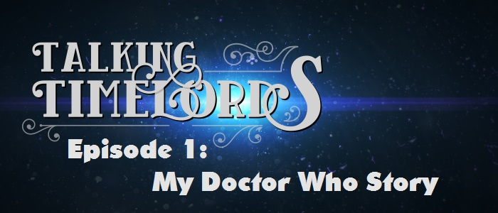 Talking Timelords – Episode 1: My Doctor Who Story