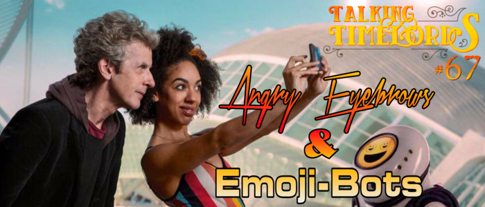 Talking Timelords Ep. 67: Angry Eyebrows & Emoji-Bots