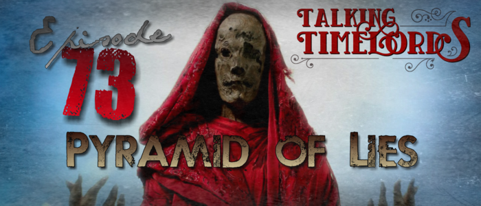 Talking Timelords Ep. 73: Pyramid of Lies
