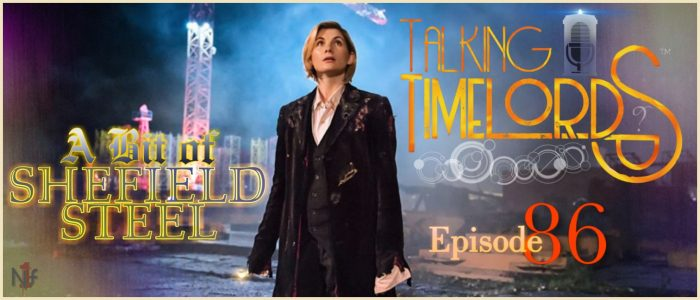 Talking Timelords Ep. 86: A Bit of Sheffield Steel